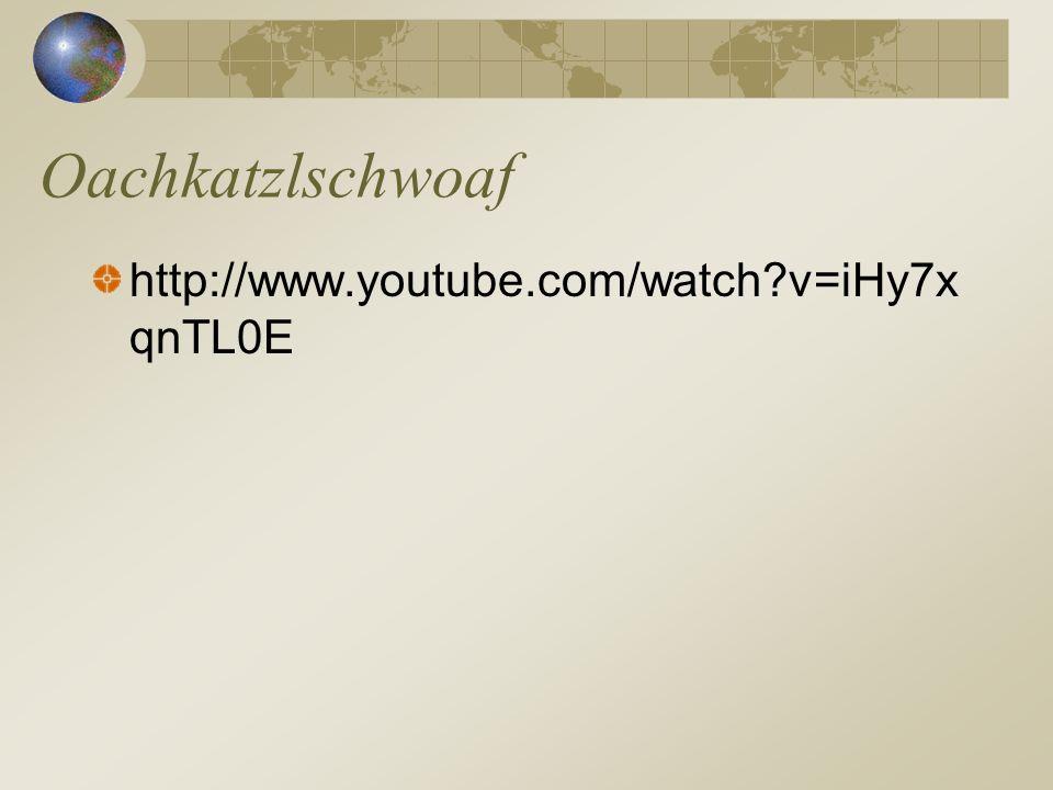 http://www.youtube.com/watch?v=iHy7x qnTL0E Oachkatzlschwoaf