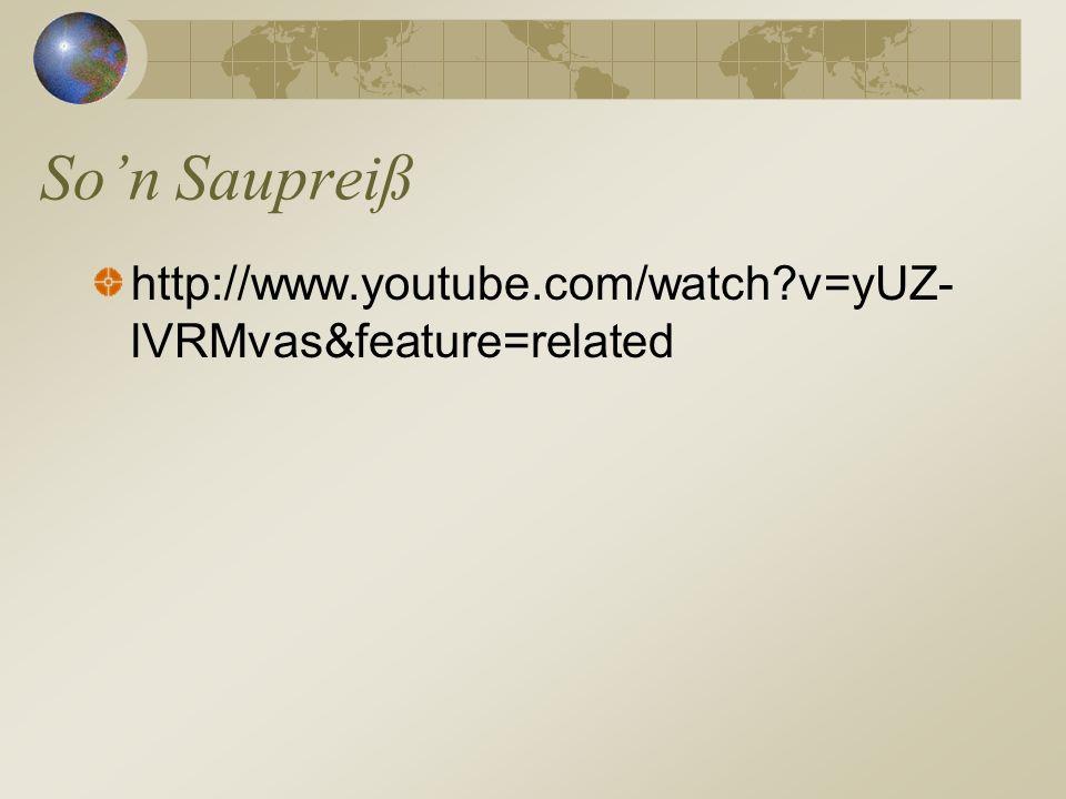 http://www.youtube.com/watch?v=yUZ- lVRMvas&feature=related Son Saupreiß