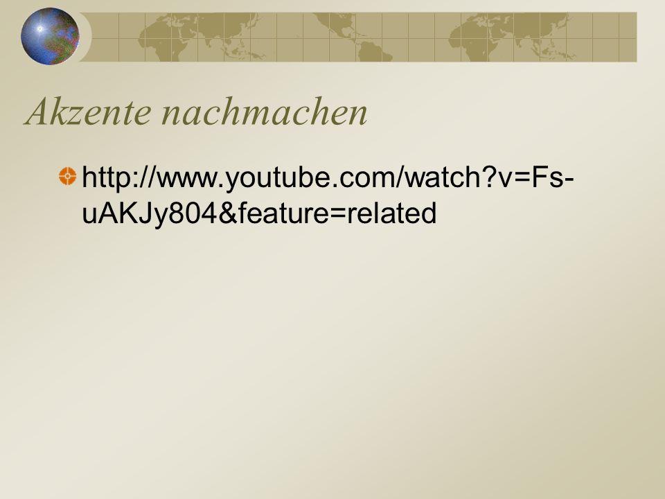 http://www.youtube.com/watch?v=Fs- uAKJy804&feature=related Akzente nachmachen
