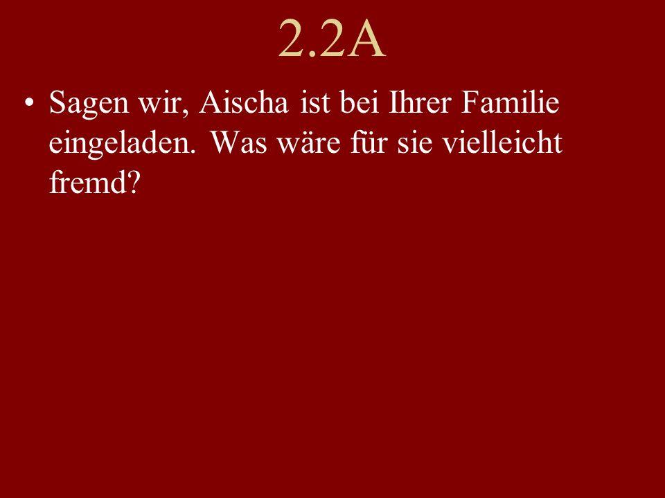 2.2A Sagen wir, Aischa ist bei Ihrer Familie eingeladen. Was wäre für sie vielleicht fremd?