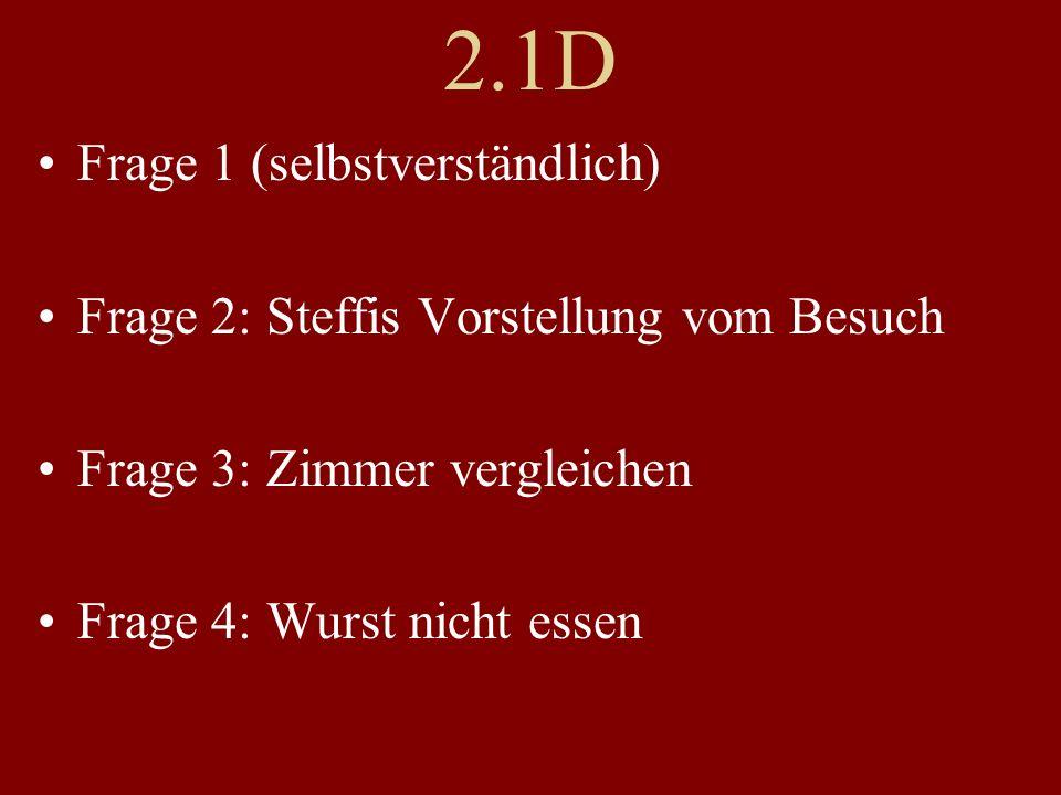 2.1D Frage 1 (selbstverständlich) Frage 2: Steffis Vorstellung vom Besuch Frage 3: Zimmer vergleichen Frage 4: Wurst nicht essen