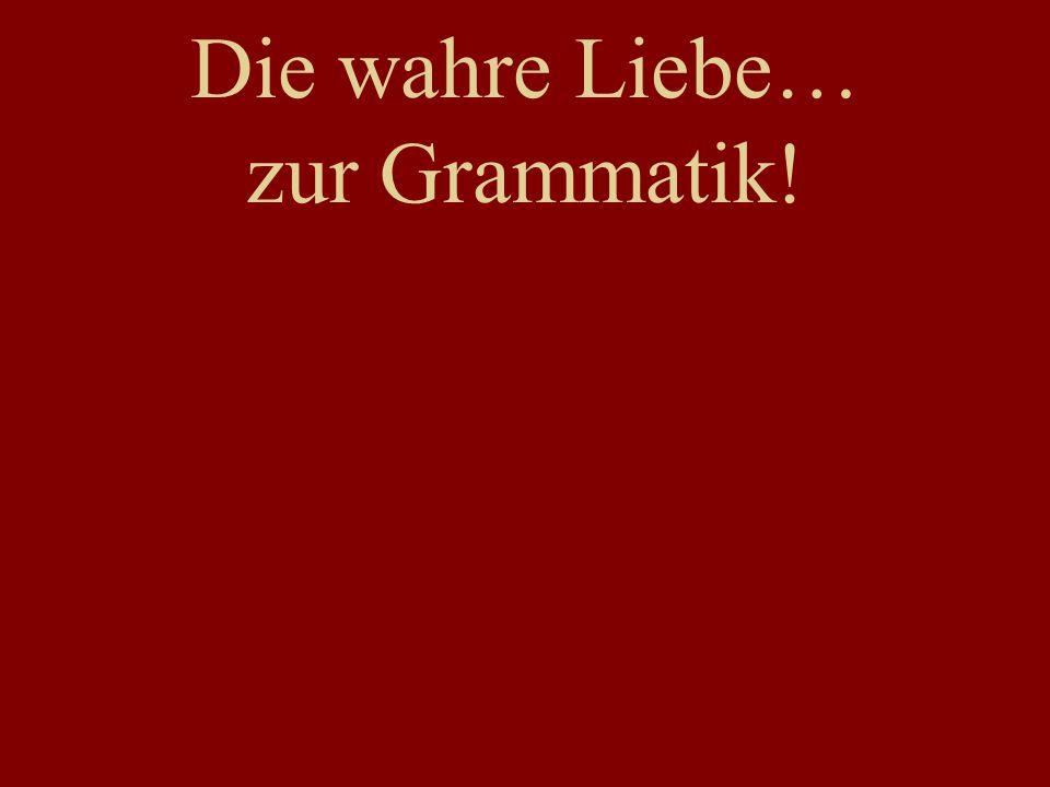 Die wahre Liebe… zur Grammatik!