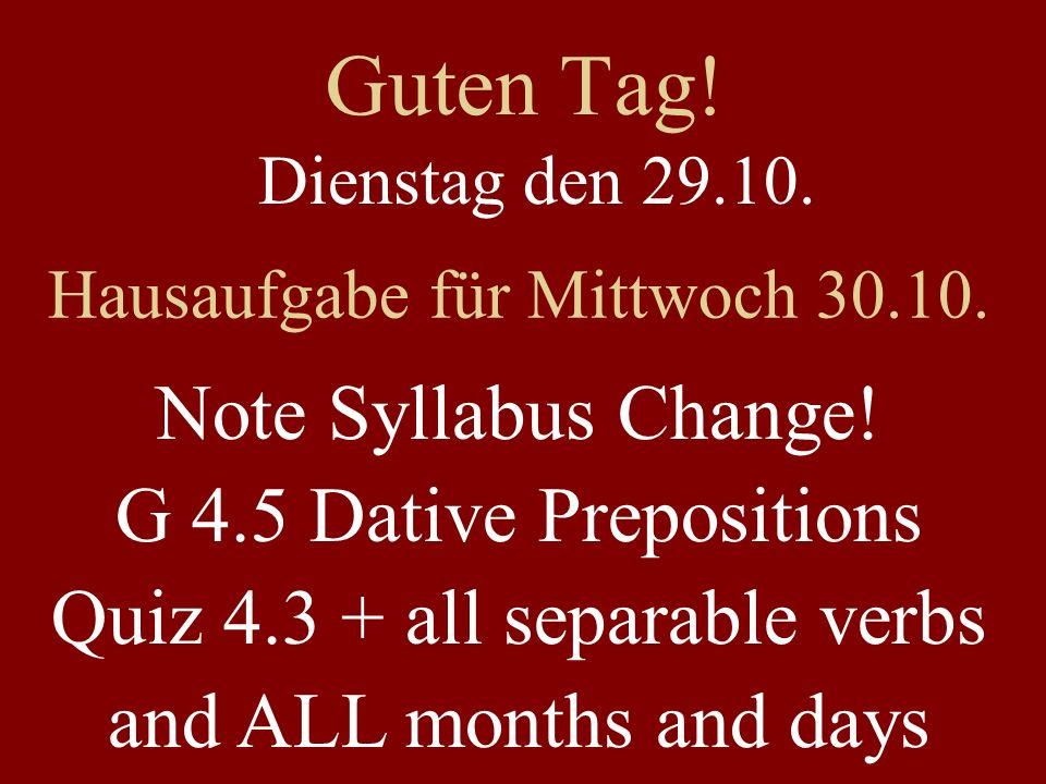 Guten Tag! Dienstag den 29.10. Hausaufgabe für Mittwoch 30.10. Note Syllabus Change! G 4.5 Dative Prepositions Quiz 4.3 + all separable verbs and ALL