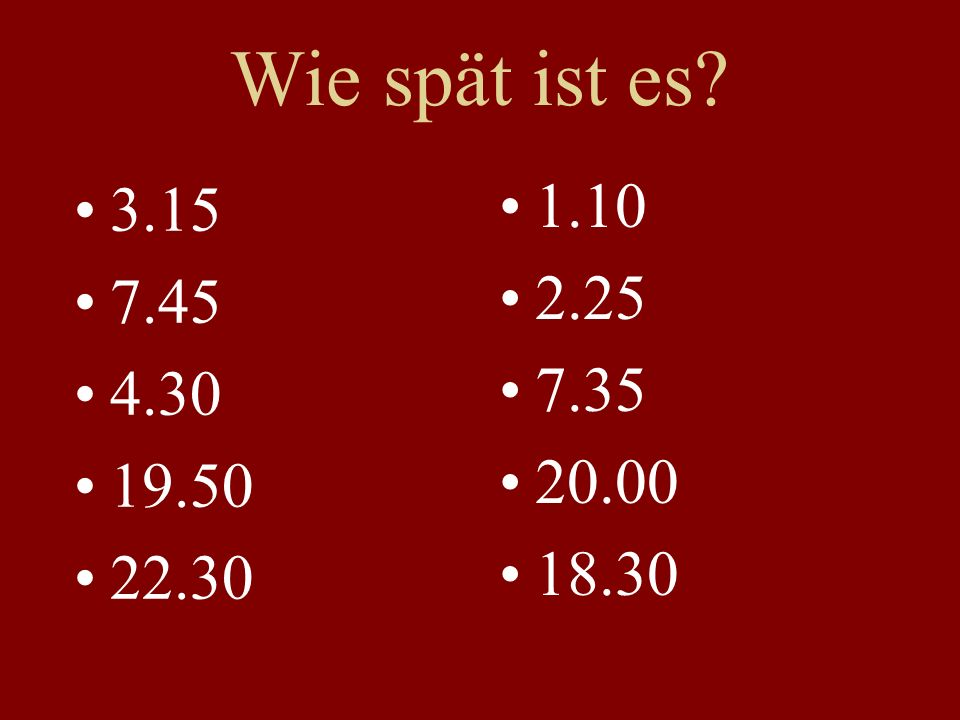Wie spät ist es? 3.15 7.45 4.30 19.50 22.30 1.10 2.25 7.35 20.00 18.30