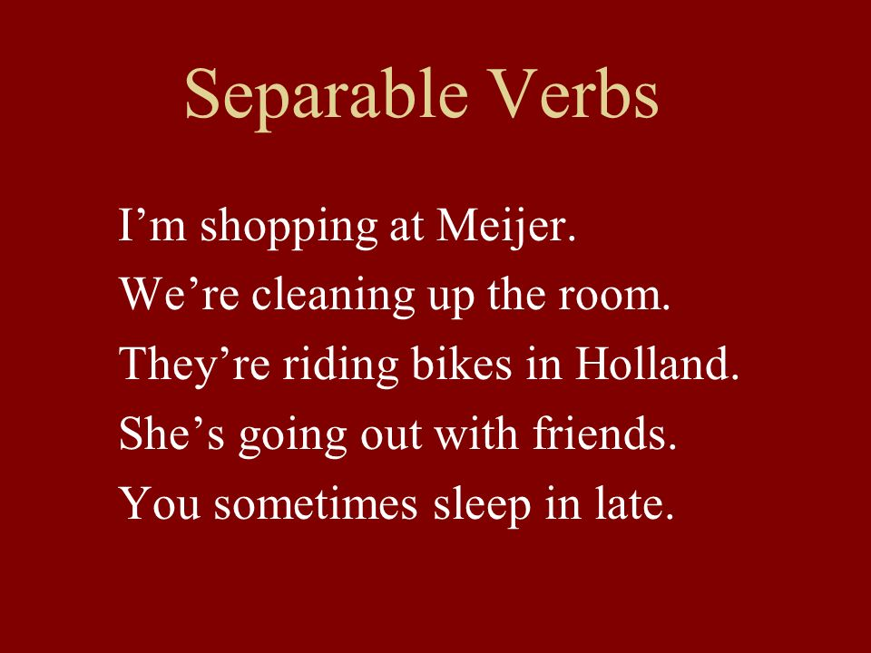 Separable Verbs Im shopping at Meijer. Were cleaning up the room. Theyre riding bikes in Holland. Shes going out with friends. You sometimes sleep in