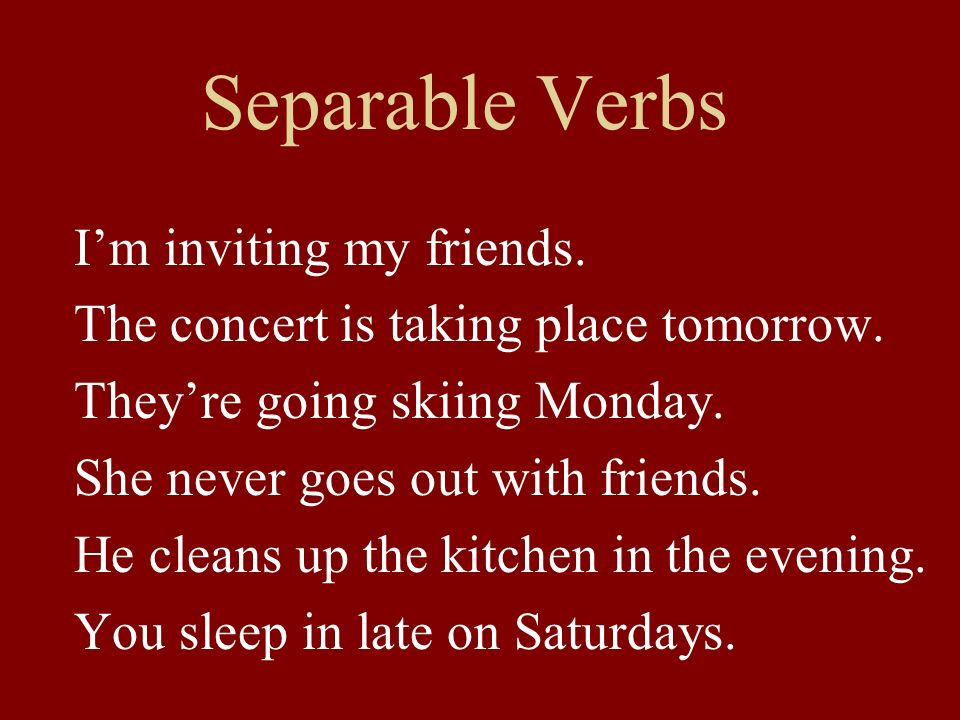 Separable Verbs Im inviting my friends. The concert is taking place tomorrow.