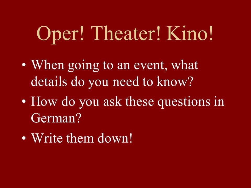 Oper.Theater. Kino. Wo. Wann. (note: not Wenn?) An welchem Tag.