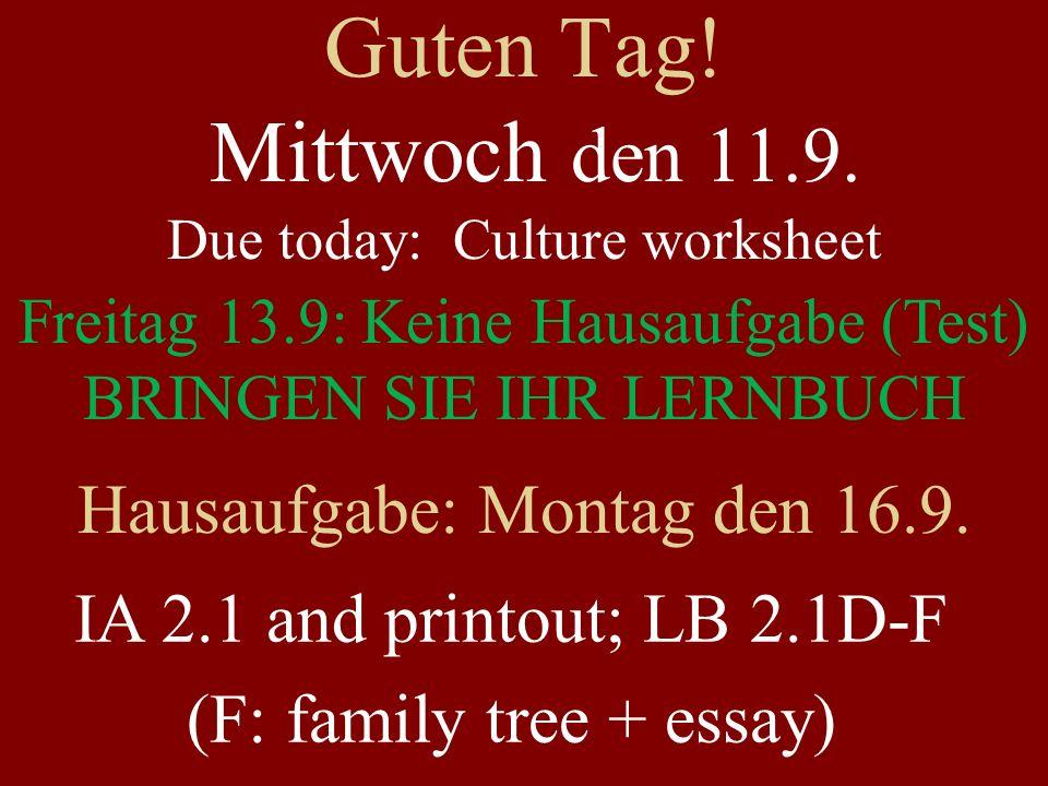 Guten Tag! Mittwoch den 11.9. Due today: Culture worksheet Freitag 13.9: Keine Hausaufgabe (Test) BRINGEN SIE IHR LERNBUCH Hausaufgabe: Montag den 16.