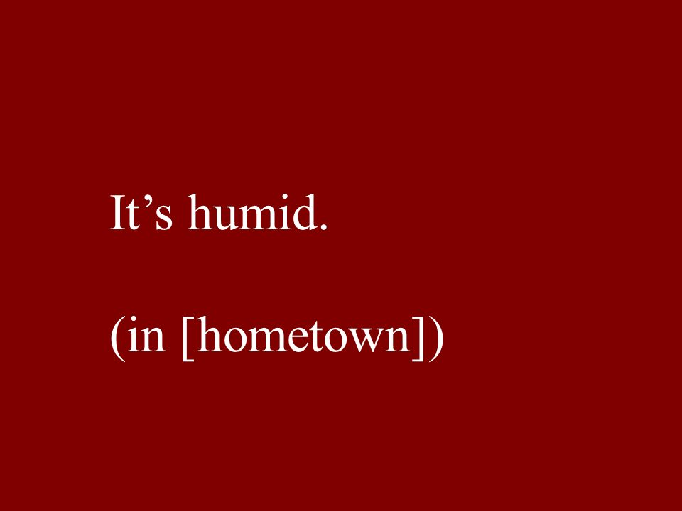 Its humid. (in [hometown])