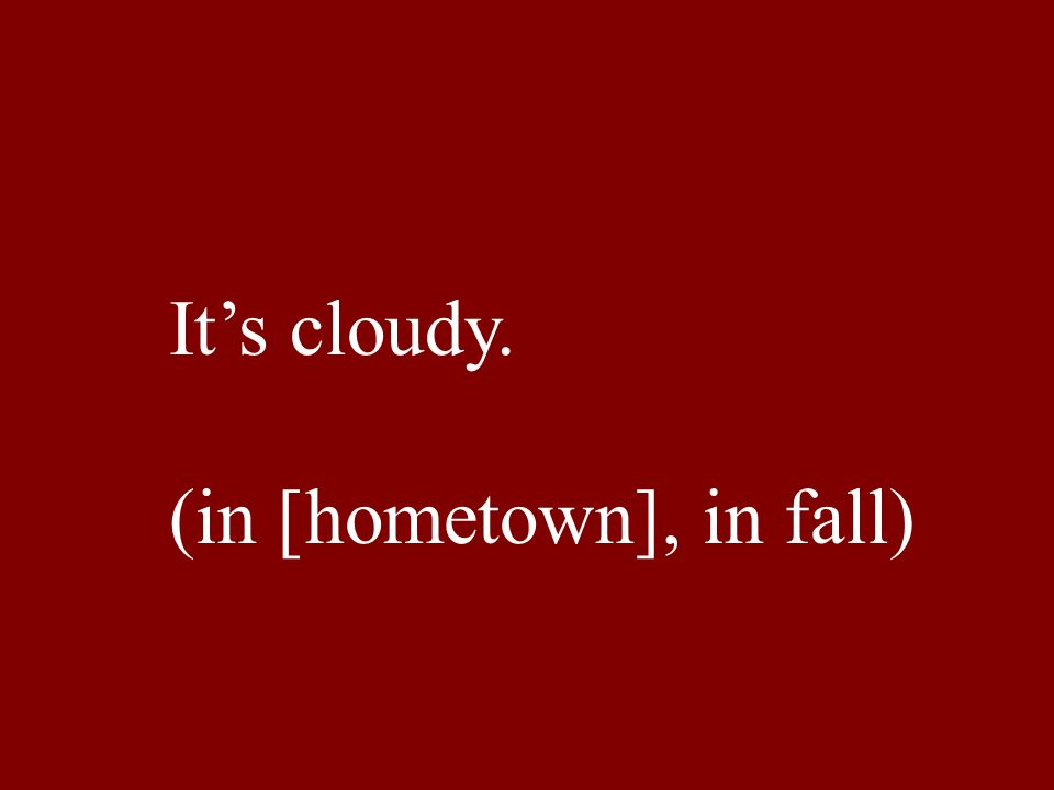 Its cloudy. (in [hometown], in fall)
