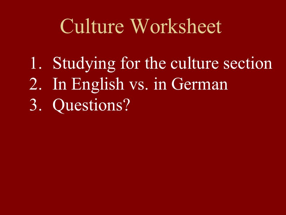 Culture Worksheet 1.Studying for the culture section 2.In English vs. in German 3.Questions?