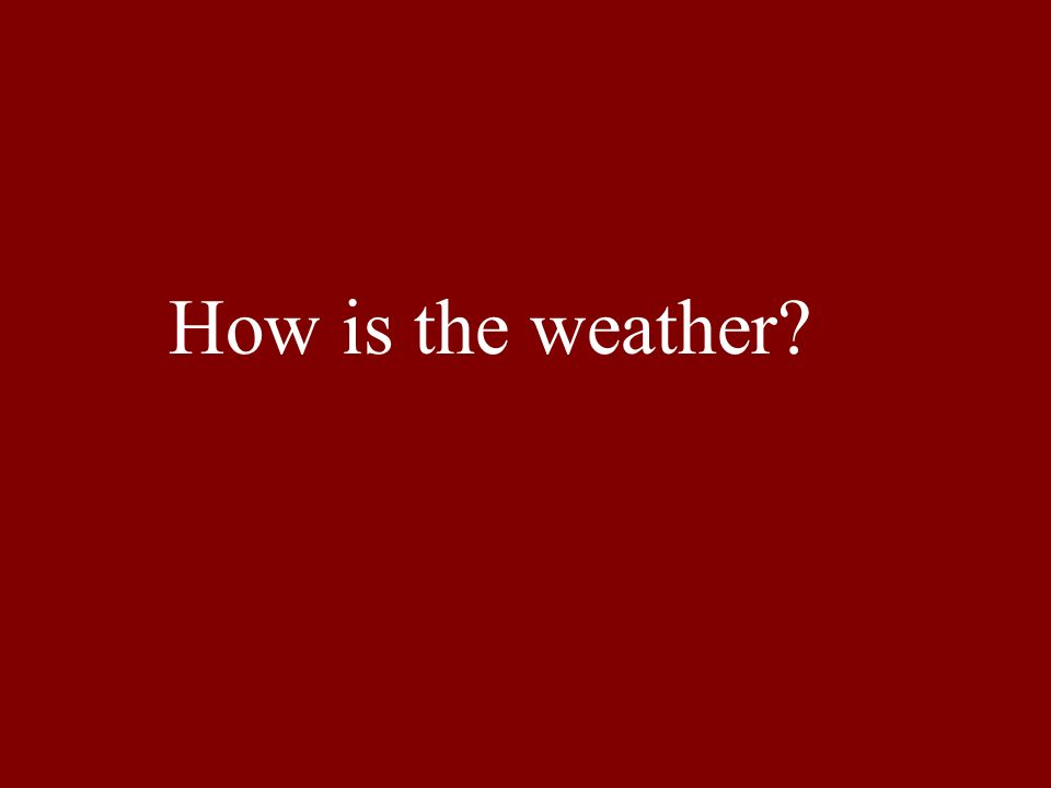 How is the weather?