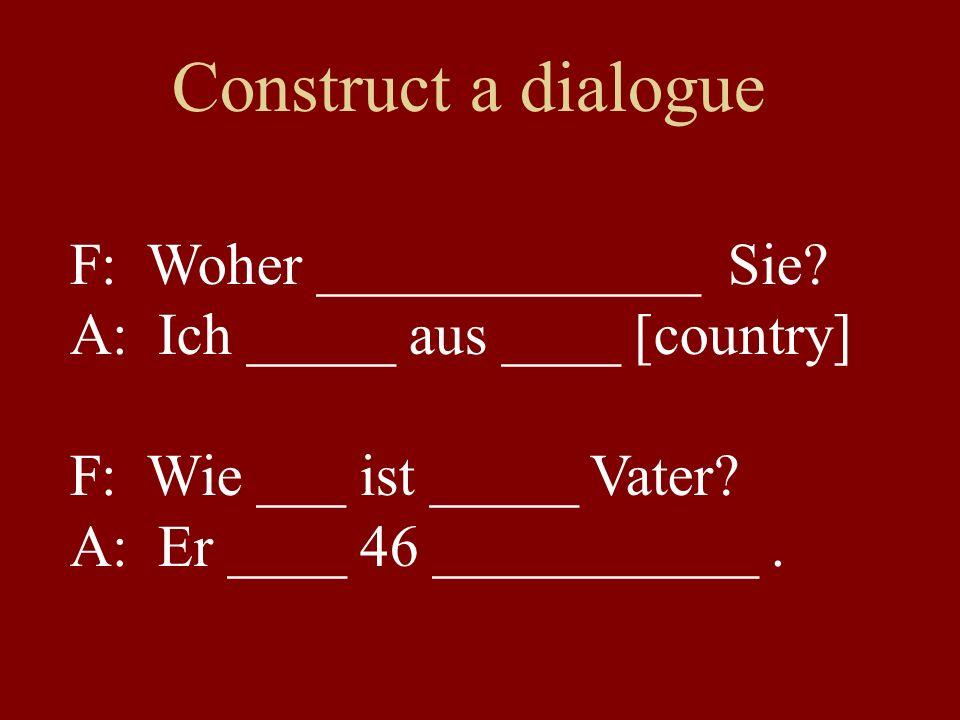 Construct a dialogue F: Woher _____________ Sie? A: Ich _____ aus ____ [country] F: Wie ___ ist _____ Vater? A: Er ____ 46 ___________.