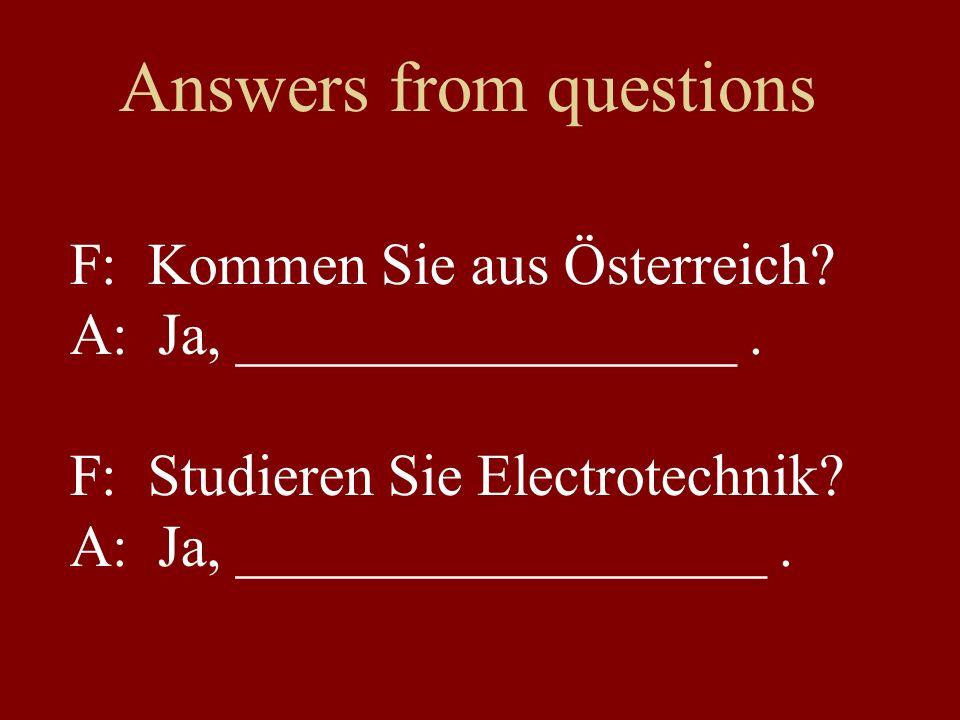 Answers from questions F: Kommen Sie aus Österreich? A: Ja, _________________. F: Studieren Sie Electrotechnik? A: Ja, __________________.