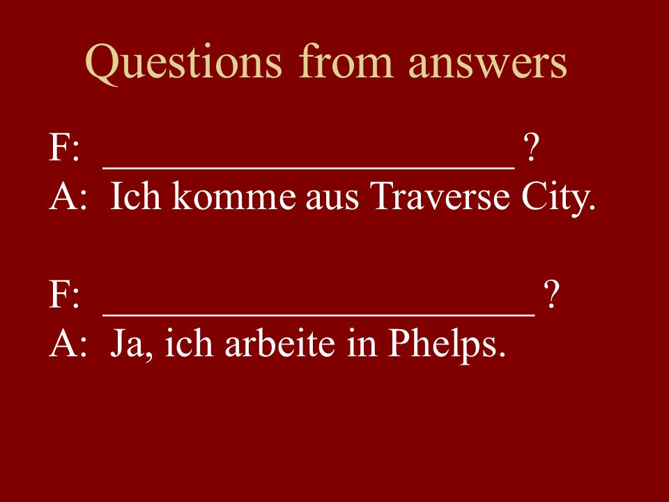 Questions from answers F: ____________________ . A: Ich komme aus Traverse City.