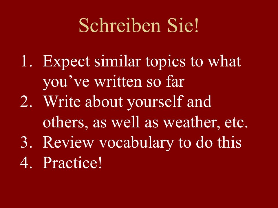 Schreiben Sie! 1.Expect similar topics to what youve written so far 2.Write about yourself and others, as well as weather, etc. 3.Review vocabulary to