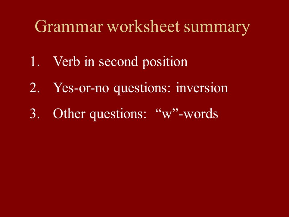 Grammar worksheet summary 1.Verb in second position 2.Yes-or-no questions: inversion 3.Other questions: w-words