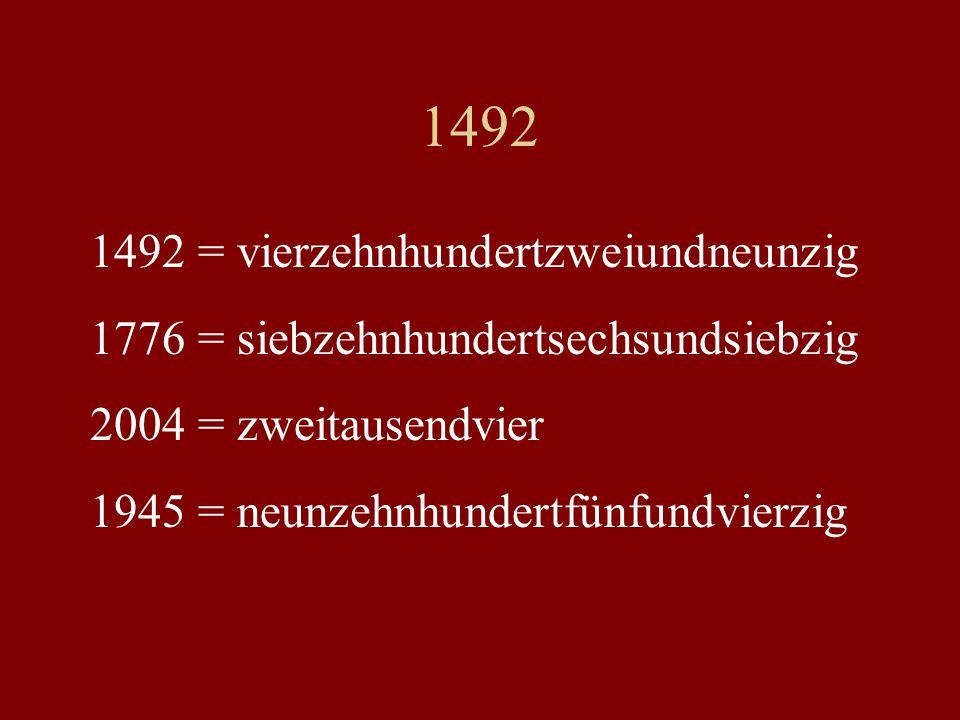 1492 1492 = vierzehnhundertzweiundneunzig 1776 = siebzehnhundertsechsundsiebzig 2004 = zweitausendvier 1945 = neunzehnhundertfünfundvierzig