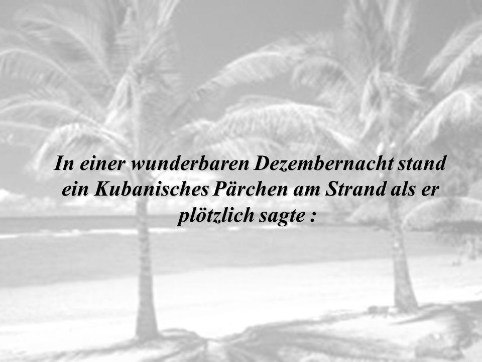 I n einer wunderbaren Dezembernacht stand ein Kubanisches Pärchen am Strand als er plötzlich sagte :