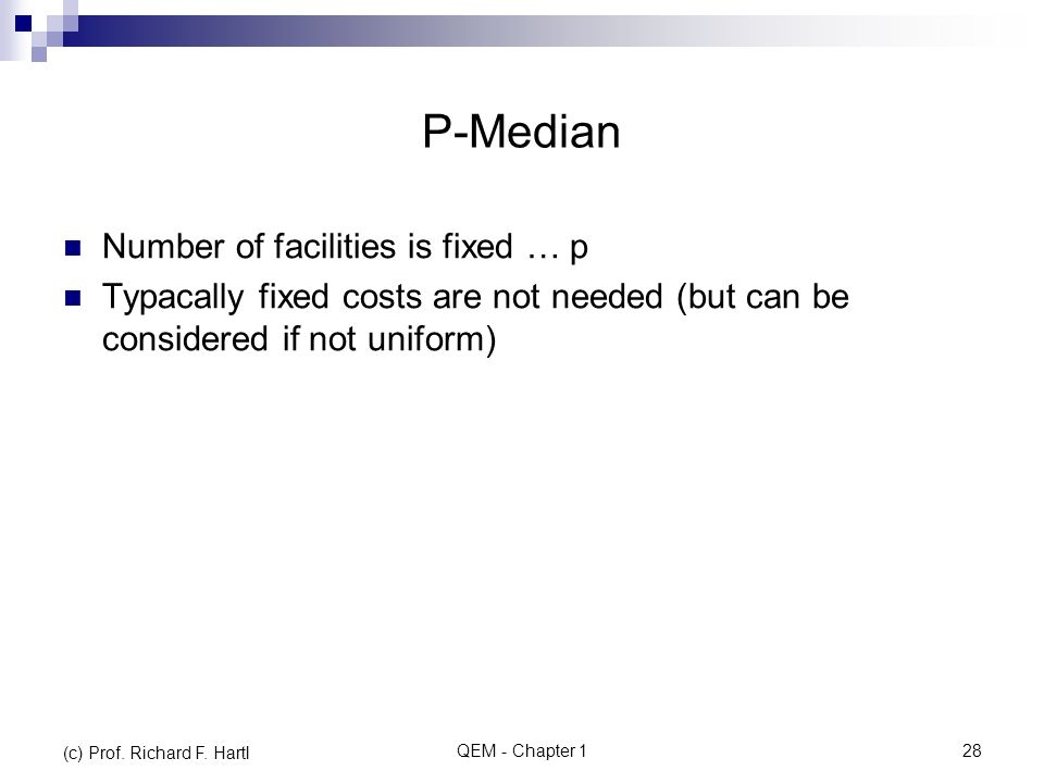 P-Median Number of facilities is fixed … p Typacally fixed costs are not needed (but can be considered if not uniform) QEM - Chapter 128 (c) Prof.