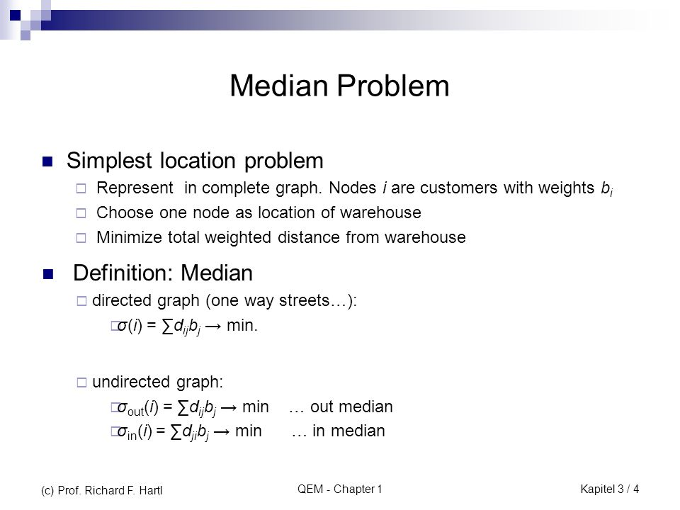 QEM - Chapter 1 Example: fromDomschke und Drexl (Logistik: Standorte, 1990, Kapitel 3.3.1) 012210612 203375 10084 425052 869406 11912730 2/0 1/4 3/2 4/3 5/1 6/2 2 2 2 2 3 3 3 4 4 5 D= 4 0 2 3 1 2 b= (c) Prof.