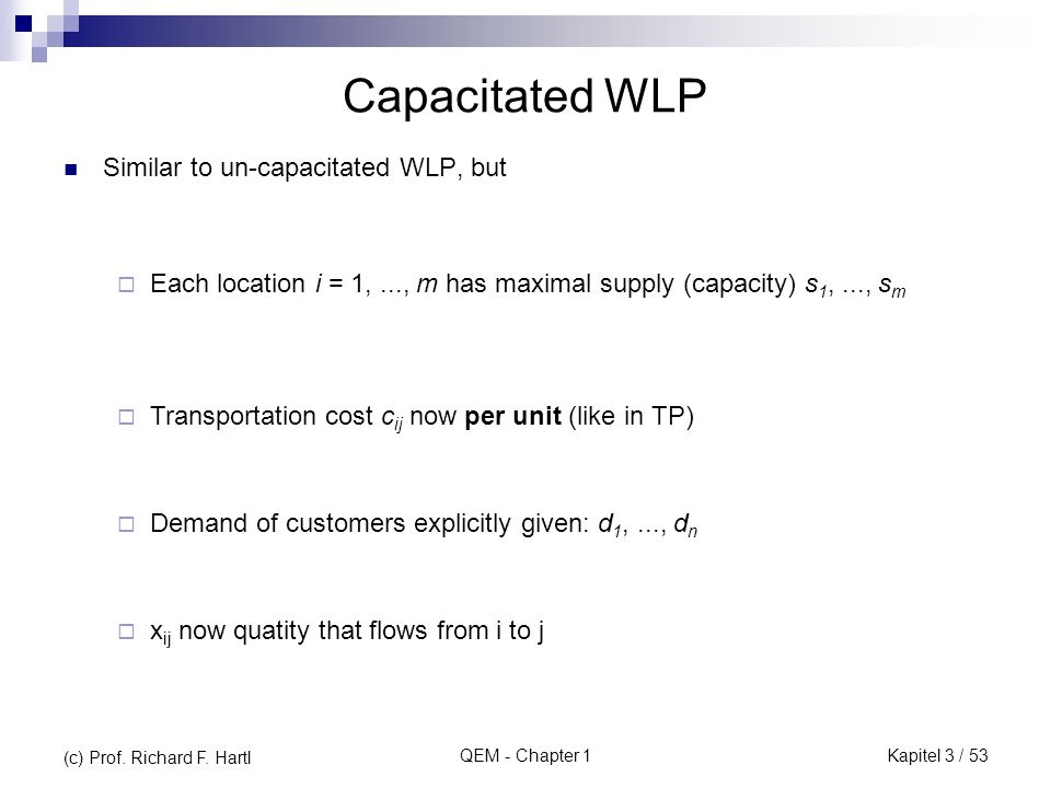 QEM - Chapter 1 Capacitated WLP Similar to un-capacitated WLP, but Each location i = 1,..., m has maximal supply (capacity) s 1,..., s m Transportation cost c ij now per unit (like in TP) Demand of customers explicitly given: d 1,..., d n x ij now quatity that flows from i to j (c) Prof.