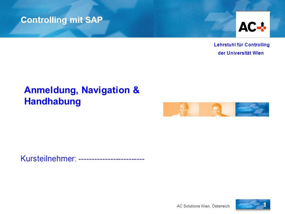 AC Solutions Wien, Österreich 1 Lehrstuhl für Controlling der Universität Wien Controlling mit SAP Überblick SAP R/3 Anmeldung, Navigation & Handhabung Kursteilnehmer: -------------------------