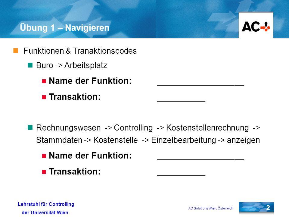 AC Solutions Wien, Österreich 2 Lehrstuhl für Controlling der Universität Wien Übung 1 – Navigieren Funktionen & Tranaktionscodes Büro -> Arbeitsplatz Name der Funktion:__________________ Transaktion:__________ Rechnungswesen -> Controlling -> Kostenstellenrechnung -> Stammdaten -> Kostenstelle -> Einzelbearbeitung -> anzeigen Name der Funktion:__________________ Transaktion:__________