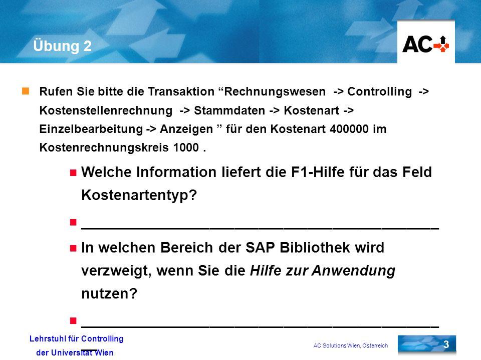 AC Solutions Wien, Österreich 3 Lehrstuhl für Controlling der Universität Wien Übung 2 Rufen Sie bitte die Transaktion Rechnungswesen -> Controlling -> Kostenstellenrechnung -> Stammdaten -> Kostenart -> Einzelbearbeitung -> Anzeigen für den Kostenart 400000 im Kostenrechnungskreis 1000.