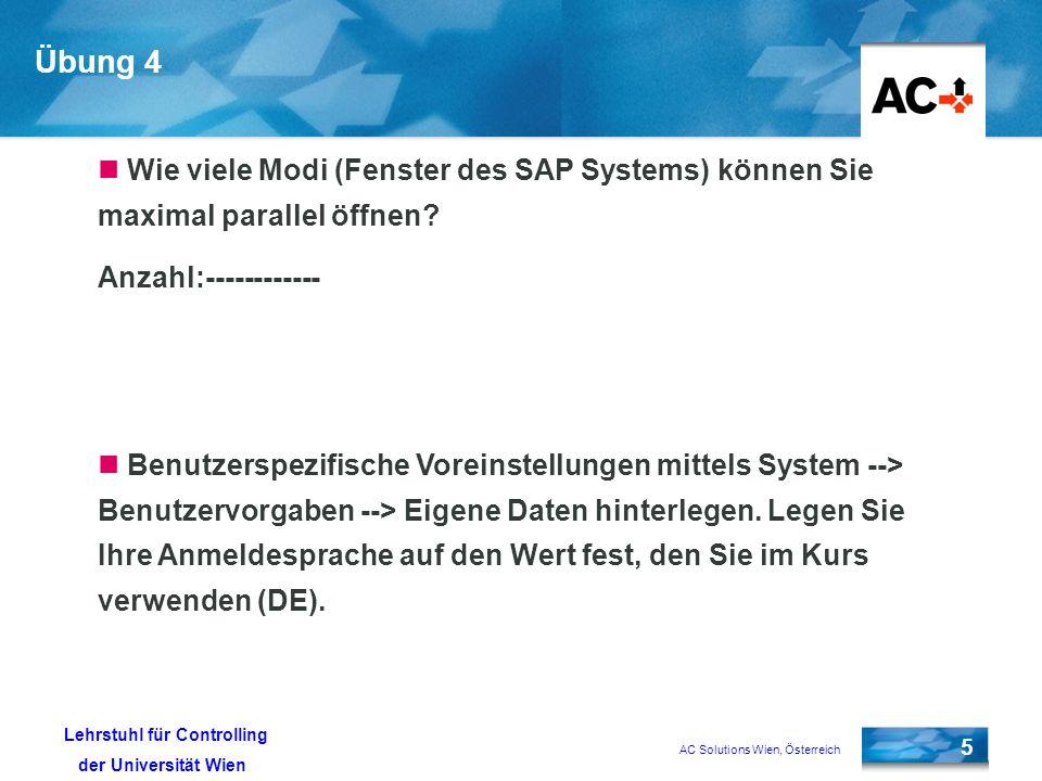 AC Solutions Wien, Österreich 5 Lehrstuhl für Controlling der Universität Wien Übung 4 Wie viele Modi (Fenster des SAP Systems) können Sie maximal parallel öffnen.