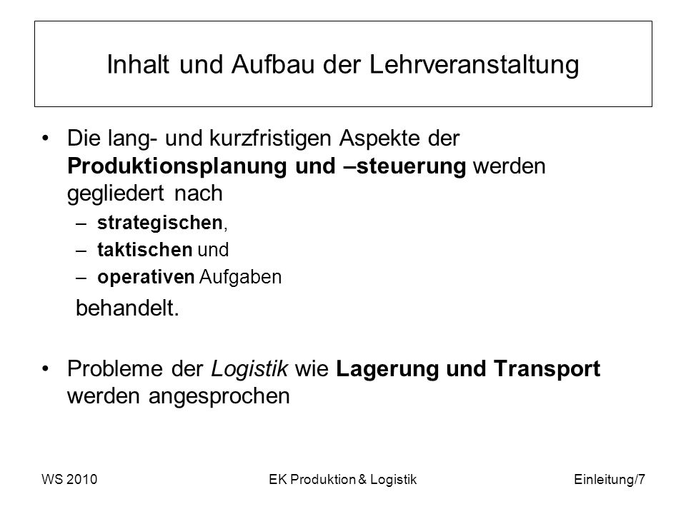 WS 2010EK Produktion & LogistikEinleitung/7 Inhalt und Aufbau der Lehrveranstaltung Die lang- und kurzfristigen Aspekte der Produktionsplanung und –st