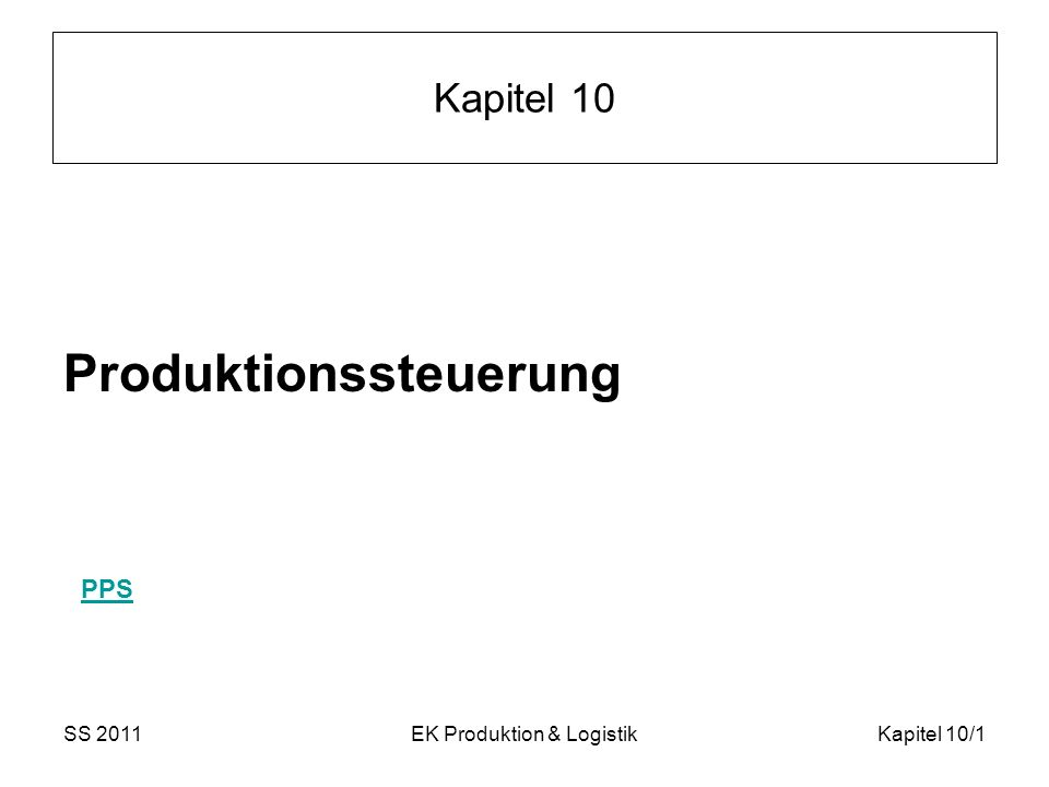 SS 2011EK Produktion & LogistikKapitel 10/12 Minimierung der Zykluszeit Z Zykluszeit (makespan)= maximaler Fertigstellungszeitpunkt aller Aufträge Bei Einmaschinenproblem: Jede zulässige Lösung, wo es keine Leerzeiten zwischen den Aufträgen gibt, ist optimal Obiges Beispiel: Z ist immer 26, wenn keine Leerzeiten gelassen werden!Beispiel