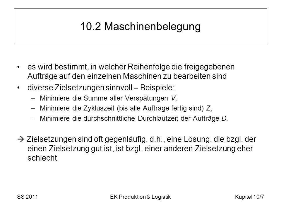 SS 2011EK Produktion & LogistikKapitel 10/8 10.2.1 Maschinenbelegung auf einer Maschine Maschinenbelegung auf einer Maschine ist einfach Viele Zielsetzungen lassen sich durch einfache Prioritätsregeln exakt lösen (Optimalität der Lösung gesichert).