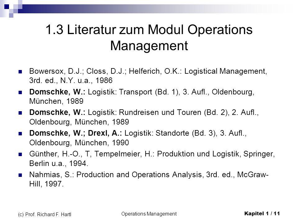 Operations ManagementKapitel 1 / 11 (c) Prof. Richard F. Hartl 1.3 Literatur zum Modul Operations Management Bowersox, D.J.; Closs, D.J.; Helferich, O