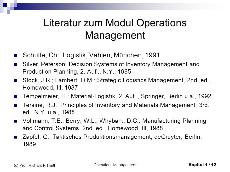 Operations ManagementKapitel 1 / 12 (c) Prof. Richard F. Hartl Literatur zum Modul Operations Management Schulte, Ch.: Logistik; Vahlen, München, 1991