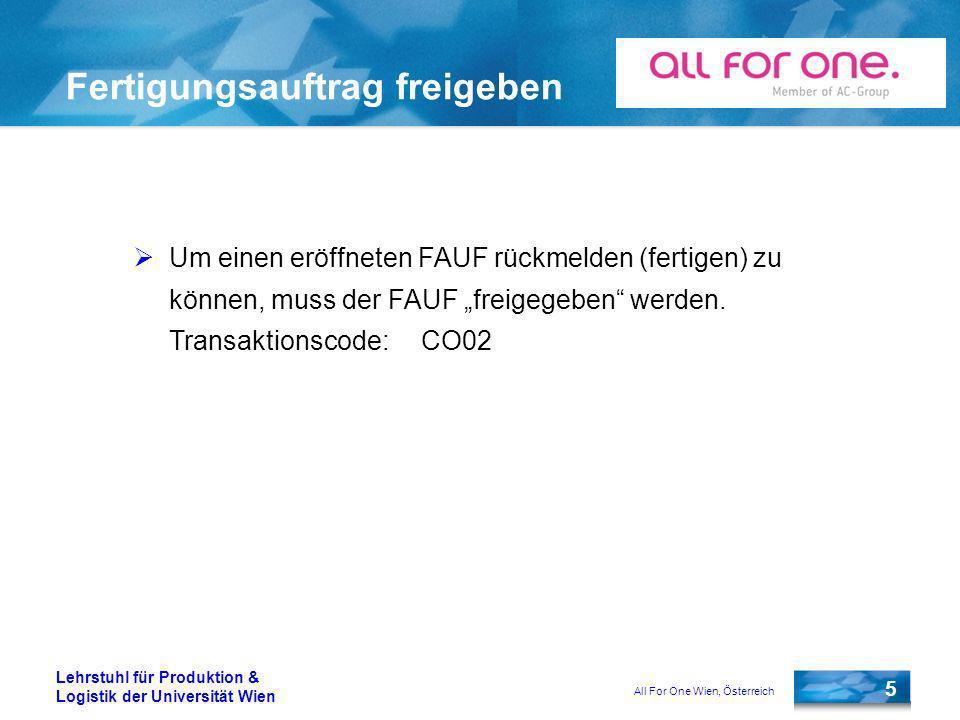 All For One Wien, Österreich 5 Lehrstuhl für Produktion & Logistik der Universität Wien Fertigungsauftrag freigeben Um einen eröffneten FAUF rückmelden (fertigen) zu können, muss der FAUF freigegeben werden.