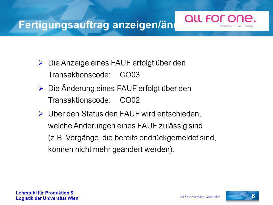All For One Wien, Österreich 6 Lehrstuhl für Produktion & Logistik der Universität Wien Fertigungsauftrag anzeigen/ändern Die Anzeige eines FAUF erfolgt über den Transaktionscode:CO03 Die Änderung eines FAUF erfolgt über den Transaktionscode:CO02 Über den Status den FAUF wird entschieden, welche Änderungen eines FAUF zulässig sind (z.B.