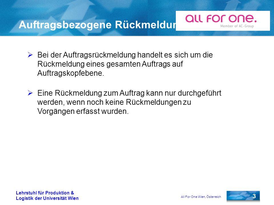 All For One Wien, Österreich 3 Lehrstuhl für Produktion & Logistik der Universität Wien Auftragsbezogene Rückmeldung Bei der Auftragsrückmeldung handelt es sich um die Rückmeldung eines gesamten Auftrags auf Auftragskopfebene.