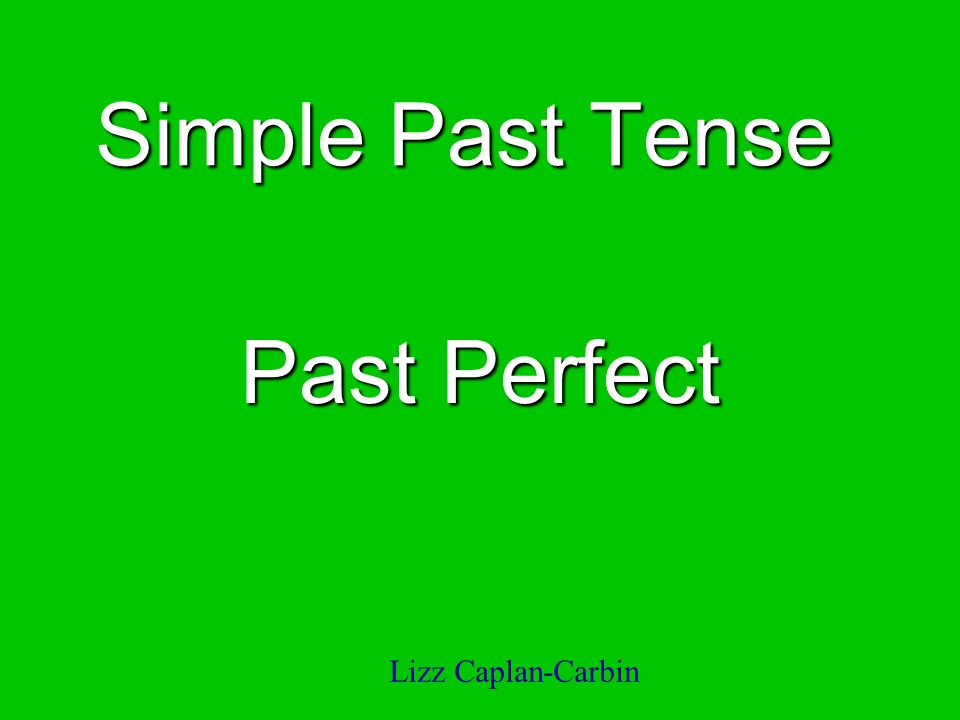 Simple Past Tense Past Perfect Lizz Caplan-Carbin