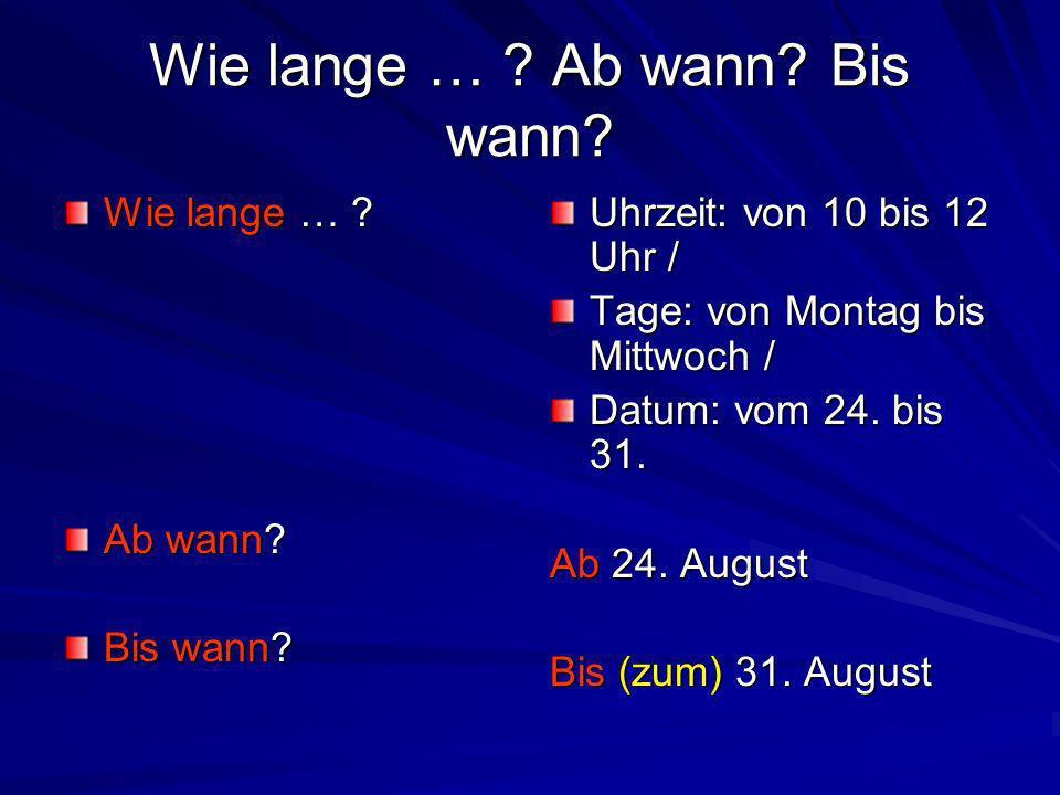 Wie lange … ? Ab wann? Bis wann? Wie lange … ? Ab wann? Bis wann? Uhrzeit: von 10 bis 12 Uhr / Tage: von Montag bis Mittwoch / Datum: vom 24. bis 31.