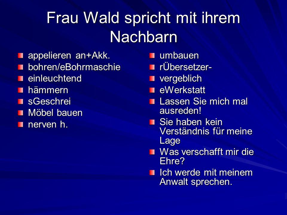 Frau Wald spricht mit ihrem Nachbarn appelieren an+Akk. bohren/eBohrmaschieeinleuchtendhämmernsGeschrei Möbel bauen nerven h. umbauenrÜbersetzer-verge