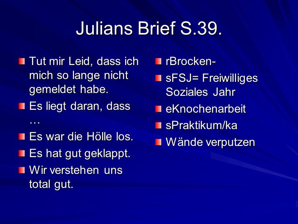 Julians Brief S.39. Tut mir Leid, dass ich mich so lange nicht gemeldet habe. Es liegt daran, dass … Es war die Hölle los. Es hat gut geklappt. Wir ve