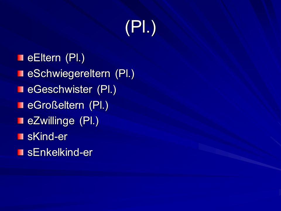 (Pl.) eEltern (Pl.) eSchwiegereltern (Pl.) eGeschwister (Pl.) eGroßeltern (Pl.) eZwillinge (Pl.) sKind-ersEnkelkind-er