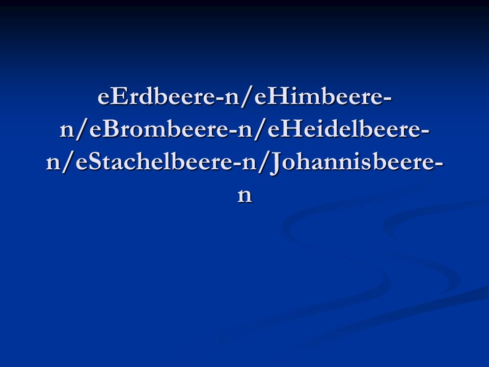 eErdbeere-n/eHimbeere- n/eBrombeere-n/eHeidelbeere- n/eStachelbeere-n/Johannisbeere- n