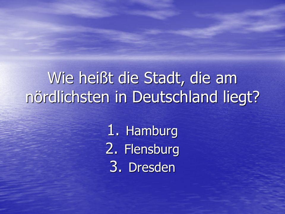 Wie heißt die Stadt, die am nördlichsten in Deutschland liegt? 1. Hamburg 2. Flensburg 3. Dresden