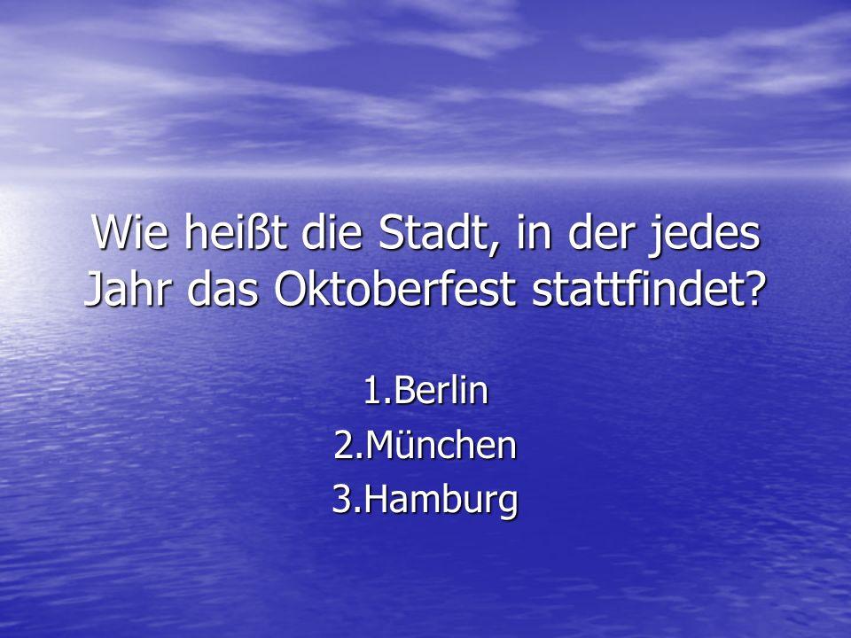 Wie heißt die Stadt, in der jedes Jahr das Oktoberfest stattfindet? 1.Berlin2.München3.Hamburg