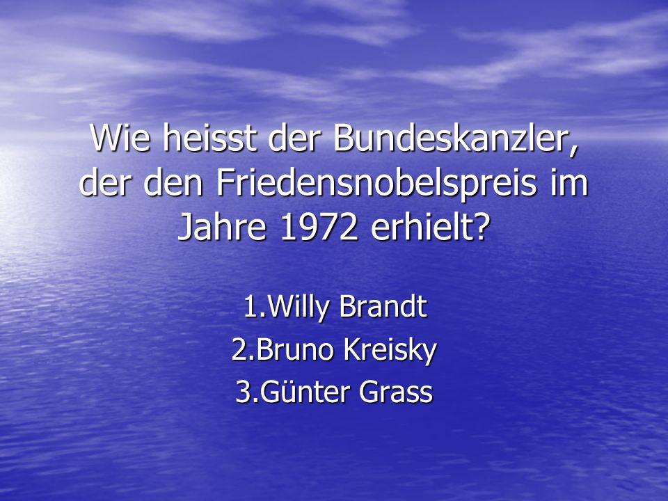Wie heisst der Bundeskanzler, der den Friedensnobelspreis im Jahre 1972 erhielt? 1.Willy Brandt 2.Bruno Kreisky 3.Günter Grass