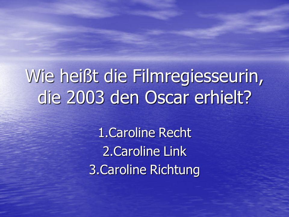 Wie heißt die Filmregiesseurin, die 2003 den Oscar erhielt? 1.Caroline Recht 2.Caroline Link 3.Caroline Richtung
