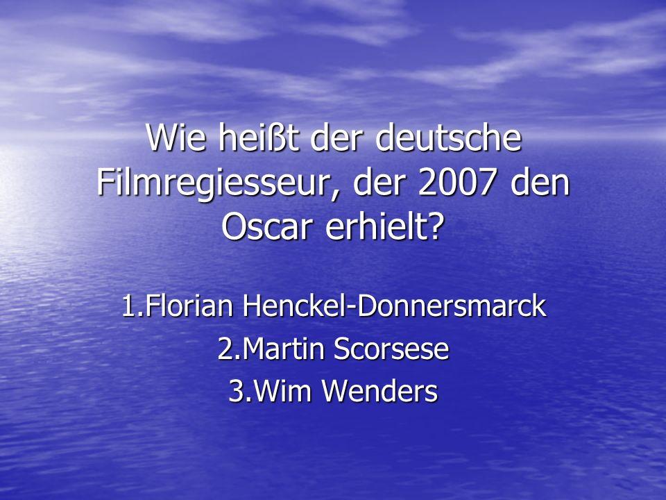 Wie heißt der deutsche Filmregiesseur, der 2007 den Oscar erhielt? 1.Florian Henckel-Donnersmarck 2.Martin Scorsese 3.Wim Wenders