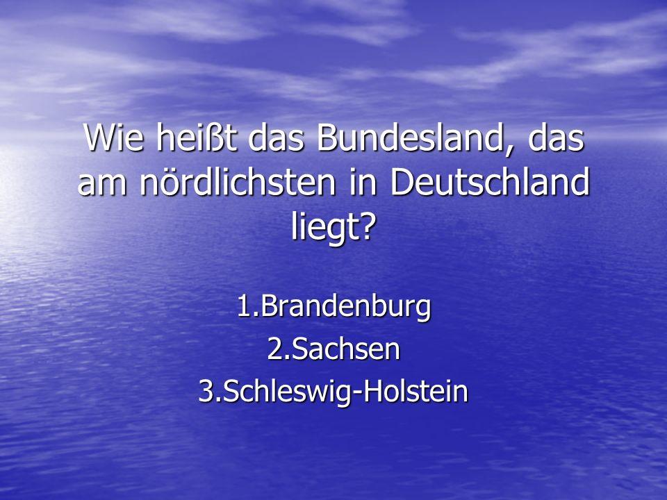 Wie heißt das Bundesland, das am nördlichsten in Deutschland liegt? 1.Brandenburg2.Sachsen3.Schleswig-Holstein